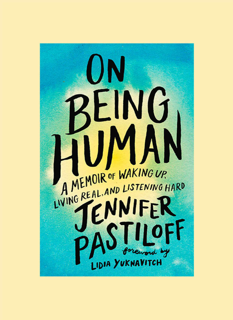 On Being Human: A Memoir of Waking Up, Living Real, and Listening Hard by Jennifer Pastiloff