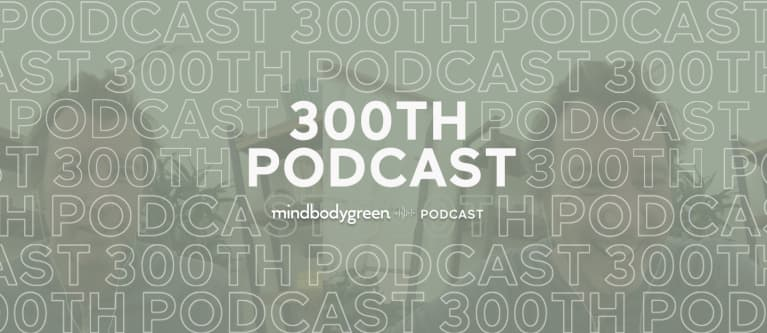 It's The 300th Episode Of The mbg Podcast! A Sneak Peek At Our Special AMA
